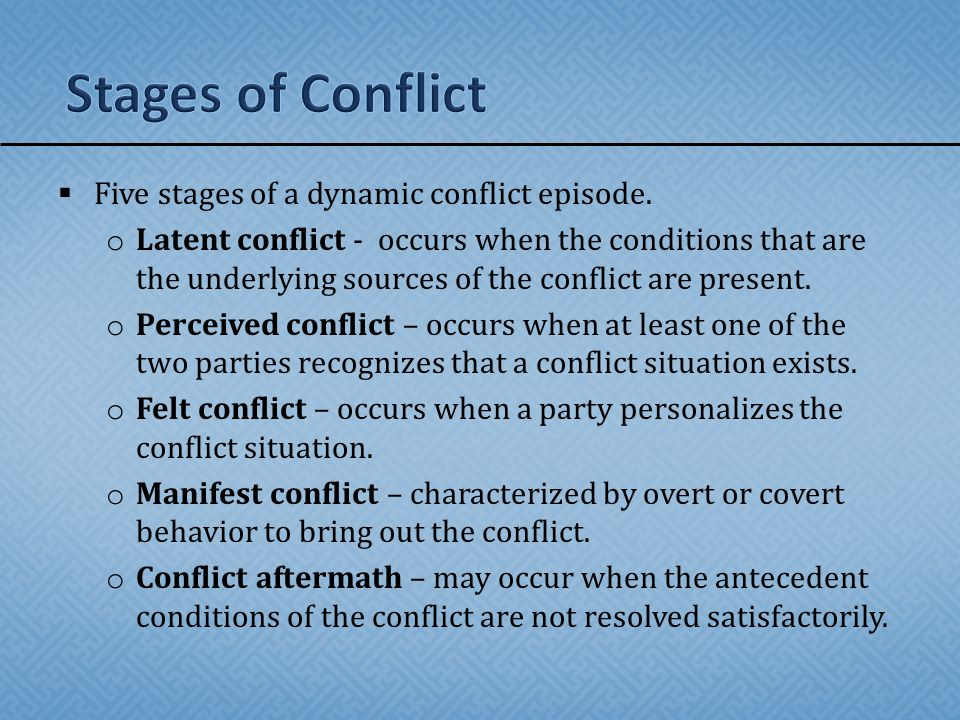  Five stages of a dynamic conflict episode. o Latent conflict - occurs when the conditions that are the underlying sources of the conflict are presen