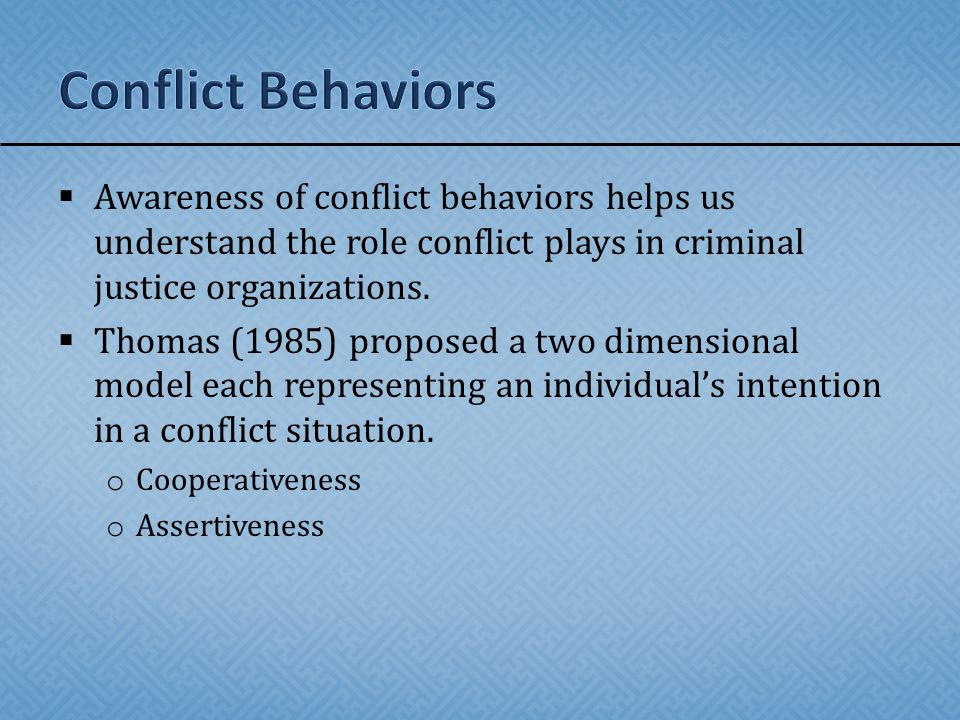  Awareness of conflict behaviors helps us understand the role conflict plays in criminal justice organizations.  Thomas (1985) proposed a two dimens