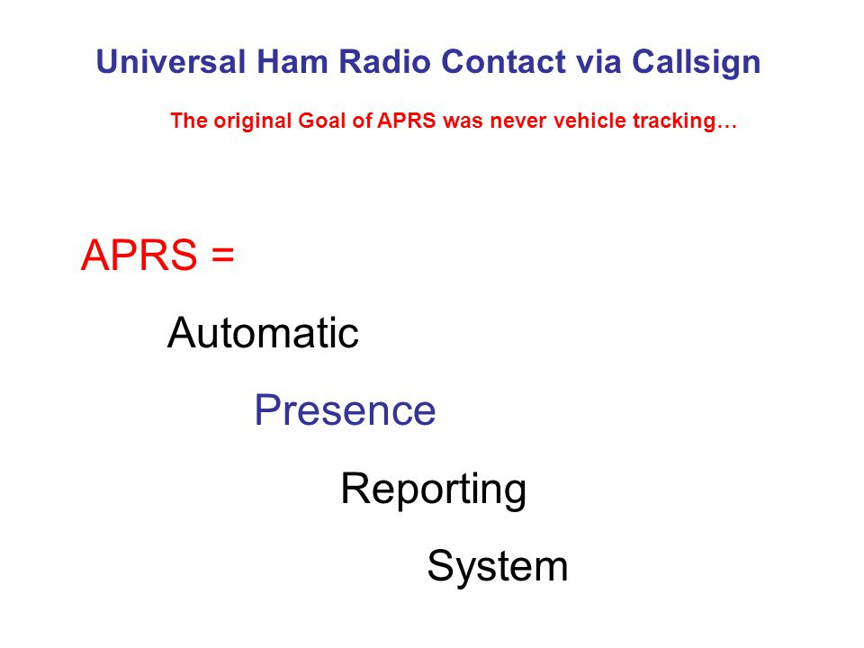 Universal Ham Radio Contact via Callsign The original Goal of APRS was never vehicle tracking… APRS = Automatic Presence Reporting System