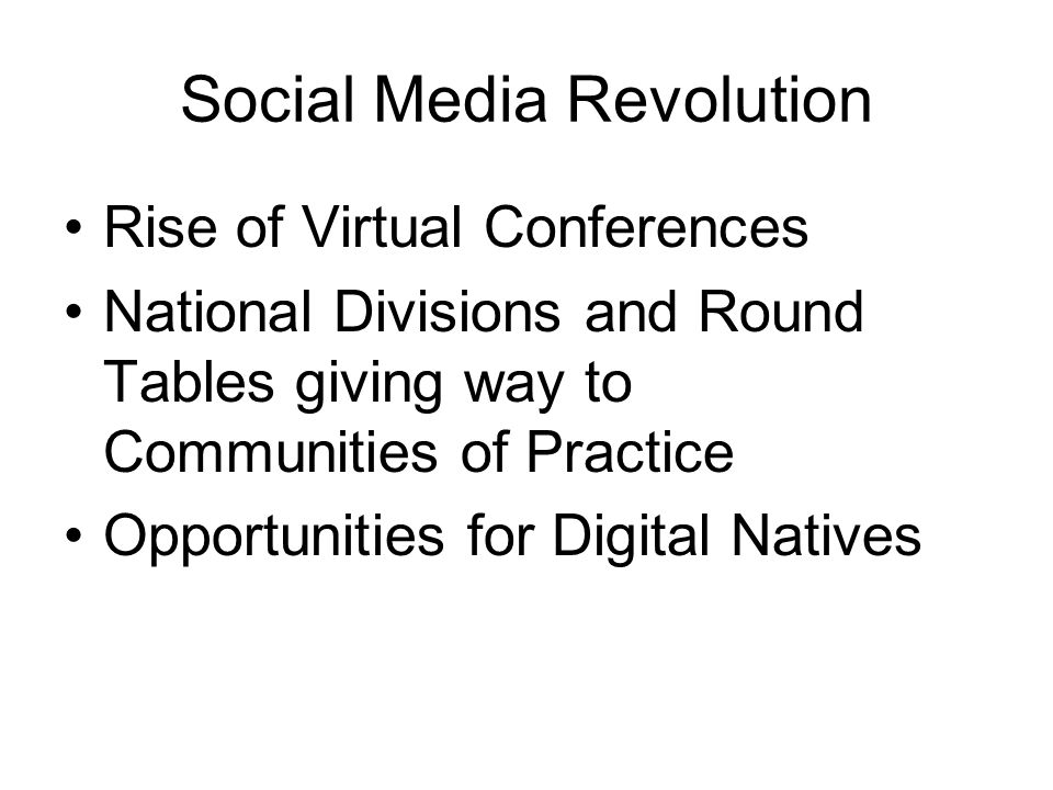Social Media Revolution Rise of Virtual Conferences National Divisions and Round Tables giving way to Communities of Practice Opportunities for Digital Natives