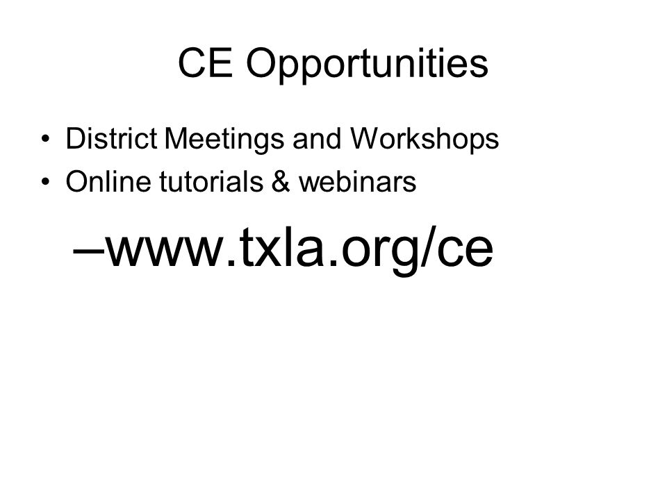 CE Opportunities District Meetings and Workshops Online tutorials & webinars –www.txla.org/ce