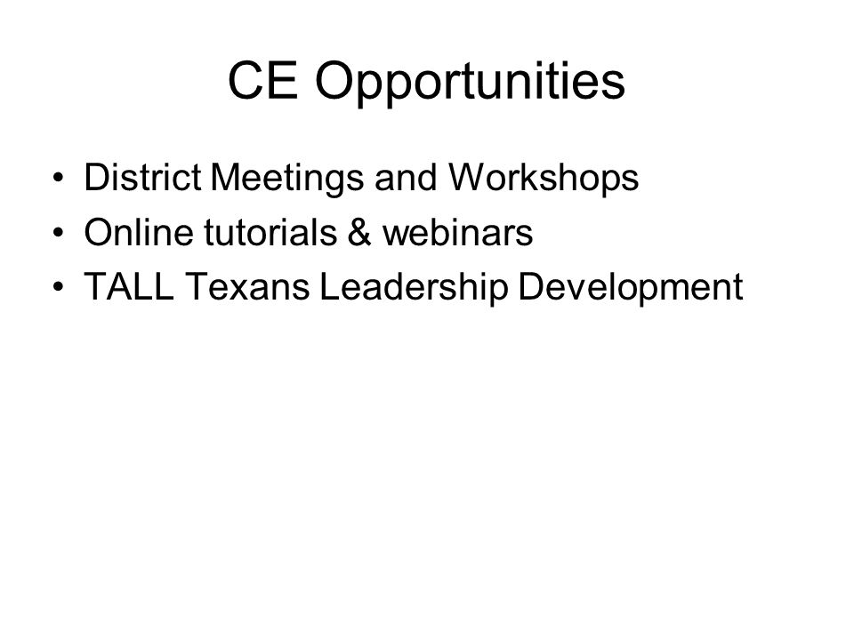 CE Opportunities District Meetings and Workshops Online tutorials & webinars TALL Texans Leadership Development