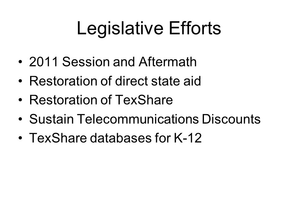 Legislative Efforts 2011 Session and Aftermath Restoration of direct state aid Restoration of TexShare Sustain Telecommunications Discounts TexShare databases for K-12