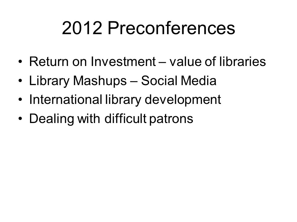 2012 Preconferences Return on Investment – value of libraries Library Mashups – Social Media International library development Dealing with difficult patrons