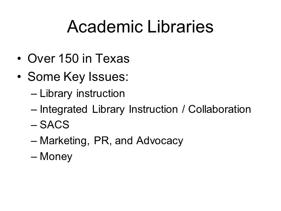 Academic Libraries Over 150 in Texas Some Key Issues: –Library instruction –Integrated Library Instruction / Collaboration –SACS –Marketing, PR, and Advocacy –Money