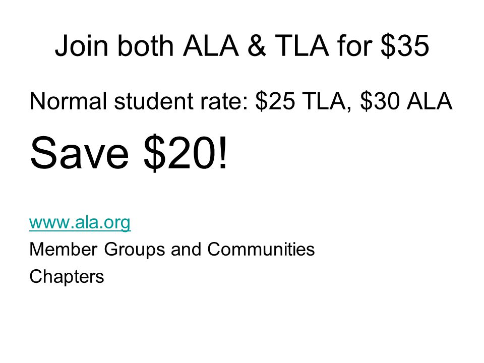 Join both ALA & TLA for $35 Normal student rate: $25 TLA, $30 ALA Save $20.