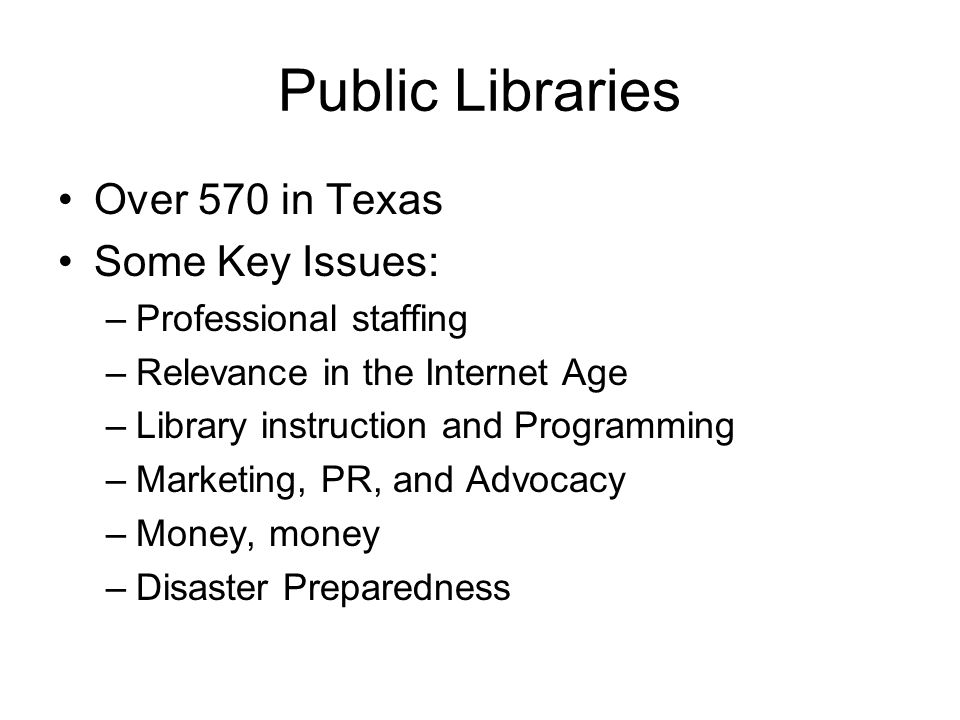 Public Libraries Over 570 in Texas Some Key Issues: –Professional staffing –Relevance in the Internet Age –Library instruction and Programming –Marketing, PR, and Advocacy –Money, money –Disaster Preparedness