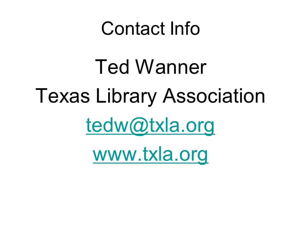 Contact Info Ted Wanner Texas Library Association tedw@txla.org www.txla.org