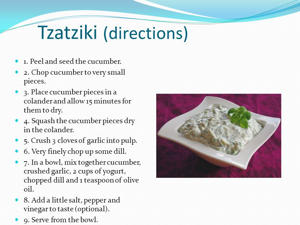 Tzatziki (directions) 1. Peel and seed the cucumber. 2. Chop cucumber to very small pieces. 3. Place cucumber pieces in a colander and allow 15 minute