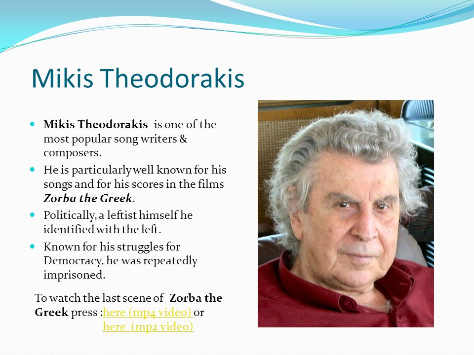 Mikis Theodorakis Mikis Theodorakis is one of the most popular song writers & composers. He is particularly well known for his songs and for his score