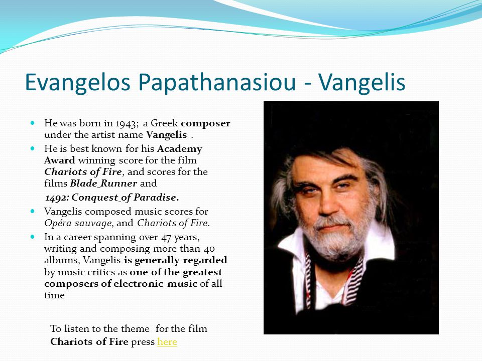Evangelos Papathanasiou - Vangelis He was born in 1943; a Greek composer under the artist name Vangelis. He is best known for his Academy Award winnin