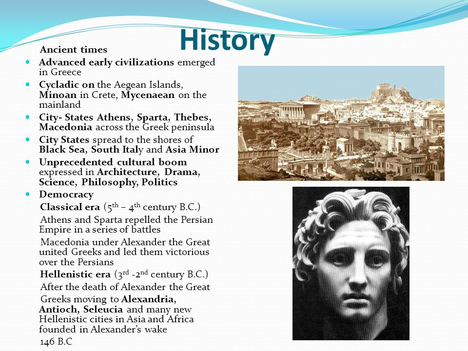 History Ancient times Advanced early civilizations emerged in Greece Cycladic on the Aegean Islands, Minoan in Crete, Mycenaean on the mainland City-