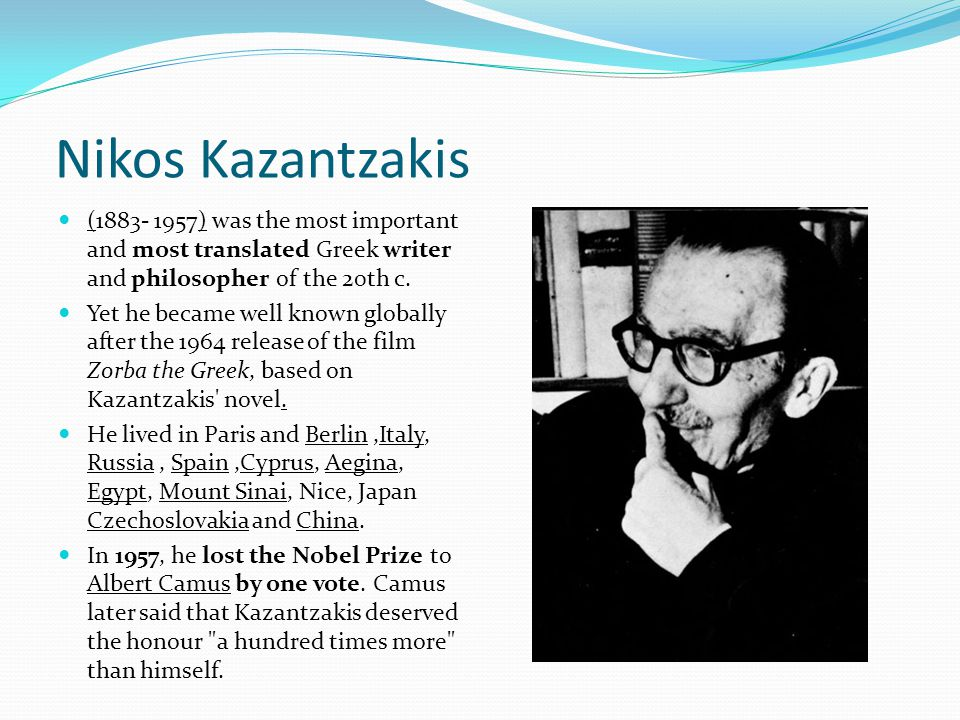 Nikos Kazantzakis (1883- 1957) was the most important and most translated Greek writer and philosopher of the 20th c. Yet he became well known globall