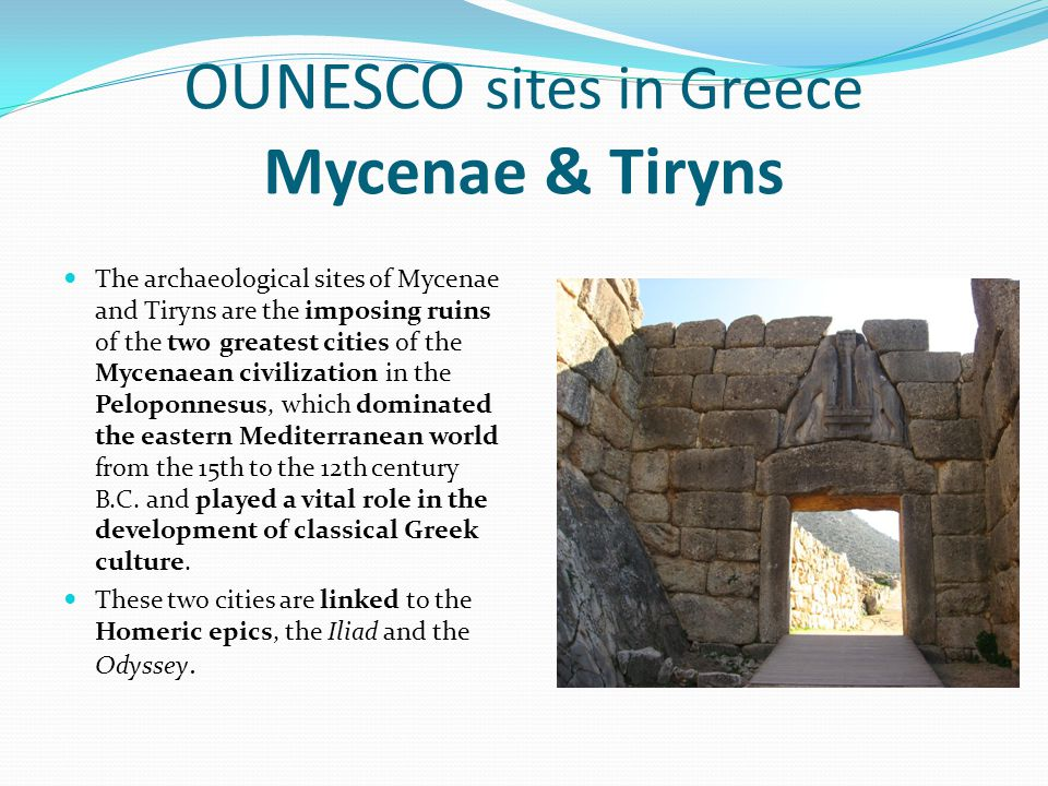 OUNESCO sites in Greece Mycenae & Tiryns The archaeological sites of Mycenae and Tiryns are the imposing ruins of the two greatest cities of the Mycen