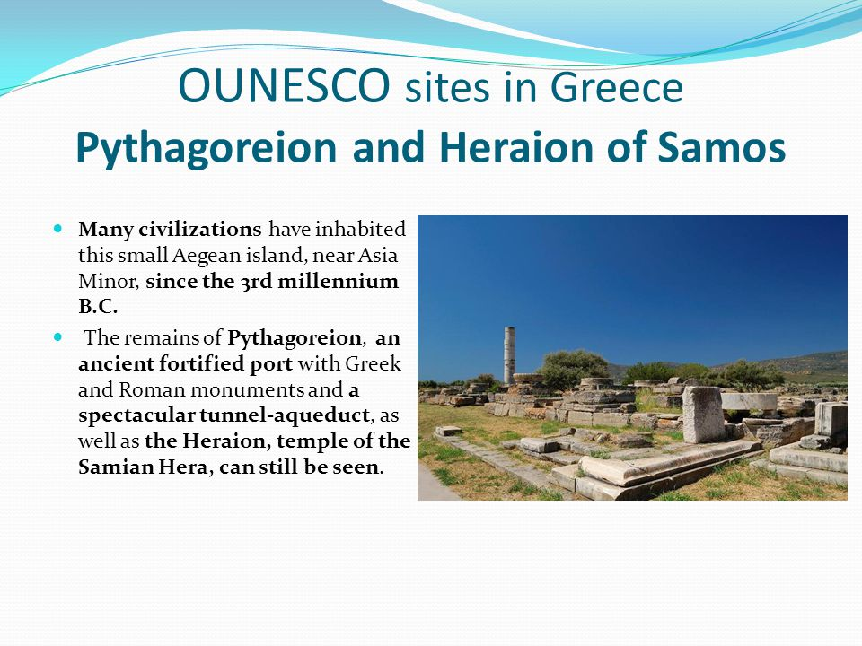 OUNESCO sites in Greece Pythagoreion and Heraion of Samos Many civilizations have inhabited this small Aegean island, near Asia Minor, since the 3rd m