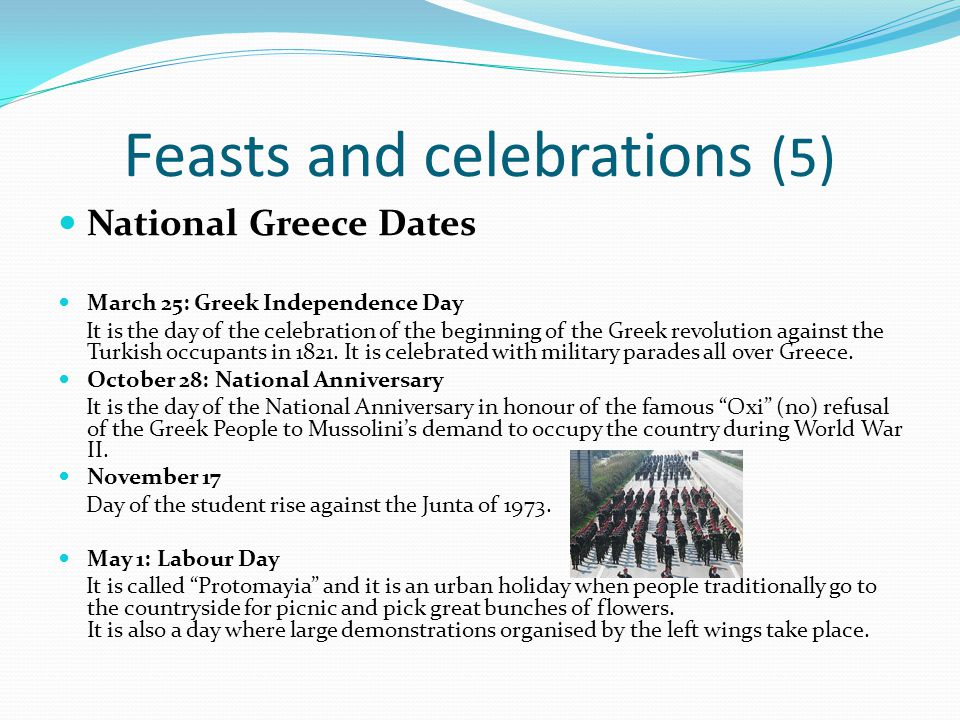 Feasts and celebrations (5) National Greece Dates March 25: Greek Independence Day It is the day of the celebration of the beginning of the Greek revo