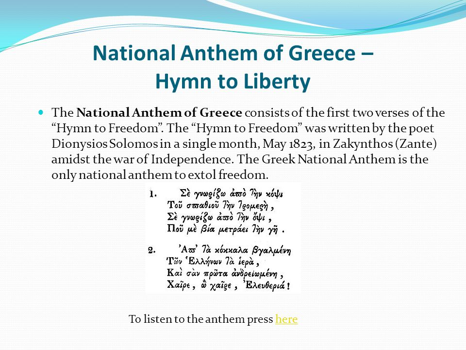 "National Anthem of Greece – Hymn to Liberty The National Anthem of Greece consists of the first two verses of the ""Hymn to Freedom"". The ""Hymn to Free"