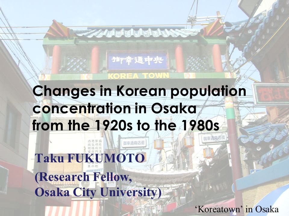 1 Changes in Korean population concentration in Osaka from the 1920s to the 1980s Taku FUKUMOTO (Research Fellow, Osaka City University) 'Koreatown' in Osaka