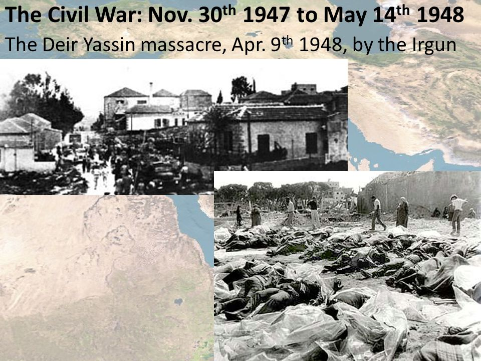 The Civil War: Nov. 30 th 1947 to May 14 th 1948 The Deir Yassin massacre, Apr.
