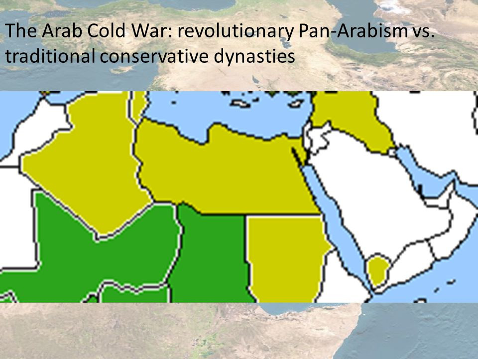 The Arab Cold War: revolutionary Pan-Arabism vs. traditional conservative dynasties