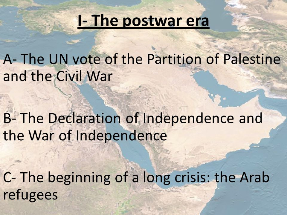 I- The postwar era A- The UN vote of the Partition of Palestine and the Civil War B- The Declaration of Independence and the War of Independence C- The beginning of a long crisis: the Arab refugees