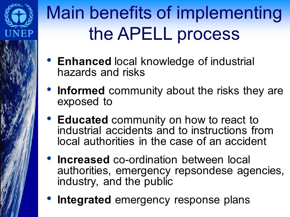 Enhanced local knowledge of industrial hazards and risks Informed community about the risks they are exposed to Educated community on how to react to industrial accidents and to instructions from local authorities in the case of an accident Increased co-ordination between local authorities, emergency repsondese agencies, industry, and the public Integrated emergency response plans Main benefits of implementing the APELL process