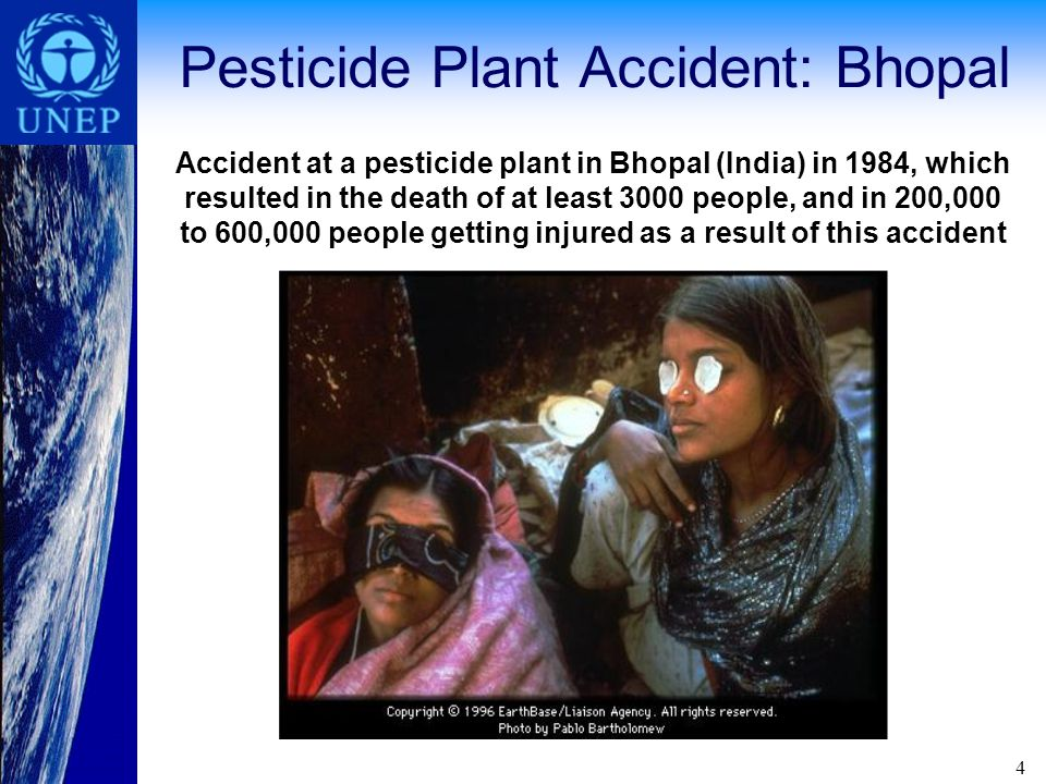 4 Pesticide Plant Accident: Bhopal Accident at a pesticide plant in Bhopal (India) in 1984, which resulted in the death of at least 3000 people, and in 200,000 to 600,000 people getting injured as a result of this accident