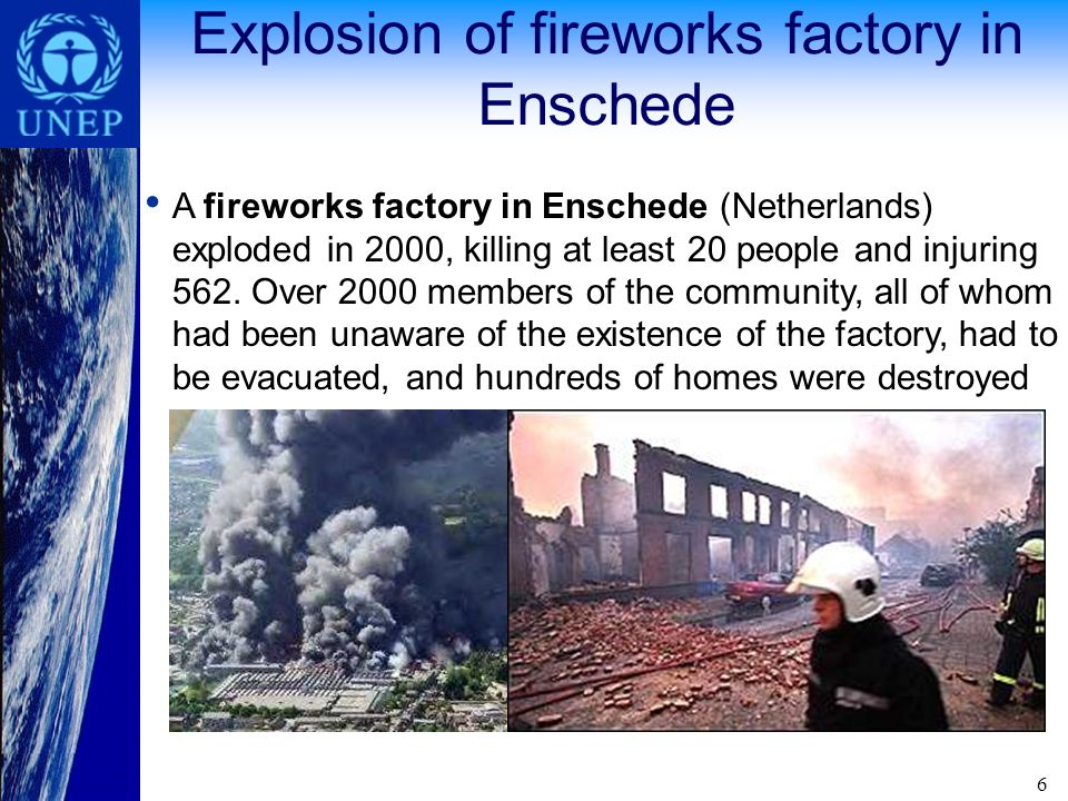 6 Explosion of fireworks factory in Enschede A fireworks factory in Enschede (Netherlands) exploded in 2000, killing at least 20 people and injuring 562.