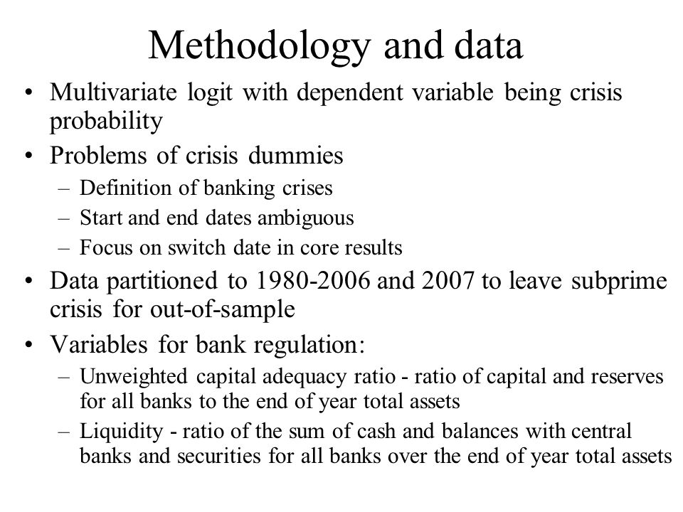 Methodology and data Multivariate logit with dependent variable being crisis probability Problems of crisis dummies –Definition of banking crises –Start and end dates ambiguous –Focus on switch date in core results Data partitioned to 1980-2006 and 2007 to leave subprime crisis for out-of-sample Variables for bank regulation: –Unweighted capital adequacy ratio - ratio of capital and reserves for all banks to the end of year total assets –Liquidity - ratio of the sum of cash and balances with central banks and securities for all banks over the end of year total assets