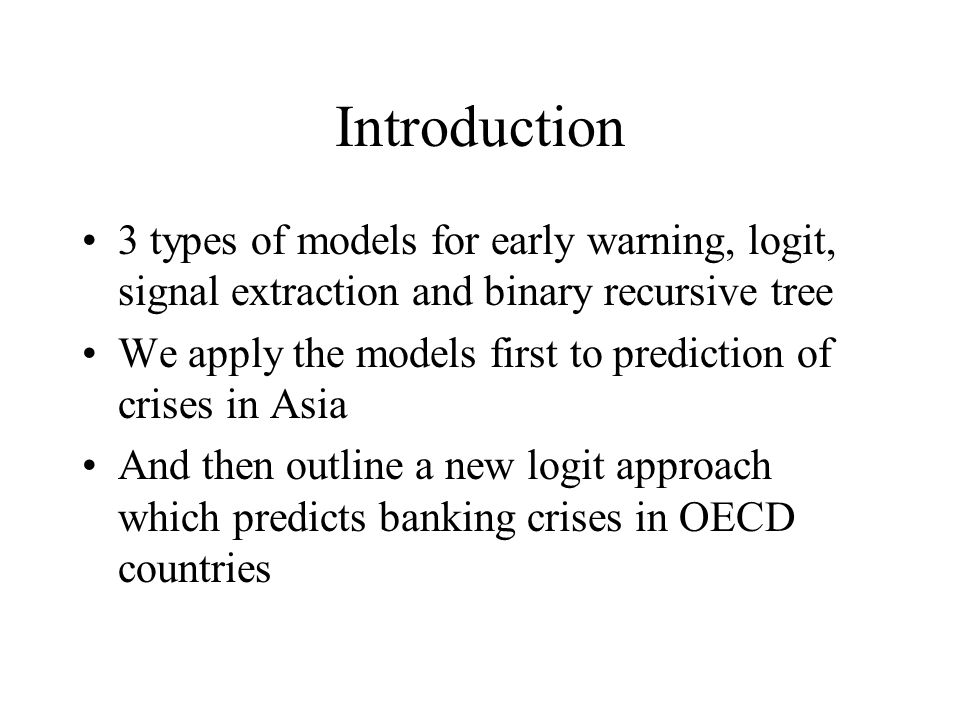 Introduction 3 types of models for early warning, logit, signal extraction and binary recursive tree We apply the models first to prediction of crises in Asia And then outline a new logit approach which predicts banking crises in OECD countries