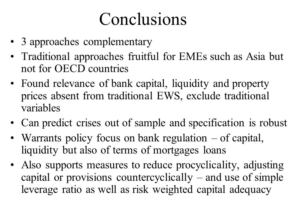 Conclusions 3 approaches complementary Traditional approaches fruitful for EMEs such as Asia but not for OECD countries Found relevance of bank capital, liquidity and property prices absent from traditional EWS, exclude traditional variables Can predict crises out of sample and specification is robust Warrants policy focus on bank regulation – of capital, liquidity but also of terms of mortgages loans Also supports measures to reduce procyclicality, adjusting capital or provisions countercyclically – and use of simple leverage ratio as well as risk weighted capital adequacy