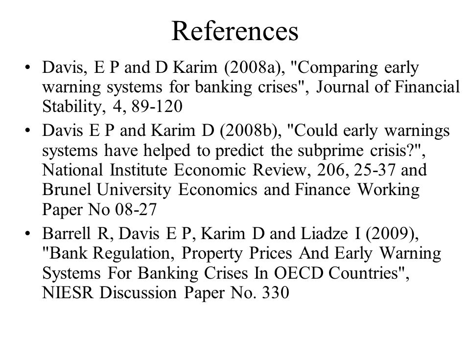 References Davis, E P and D Karim (2008a), Comparing early warning systems for banking crises , Journal of Financial Stability, 4, 89-120 Davis E P and Karim D (2008b), Could early warnings systems have helped to predict the subprime crisis? , National Institute Economic Review, 206, 25-37 and Brunel University Economics and Finance Working Paper No 08-27 Barrell R, Davis E P, Karim D and Liadze I (2009), Bank Regulation, Property Prices And Early Warning Systems For Banking Crises In OECD Countries , NIESR Discussion Paper No.