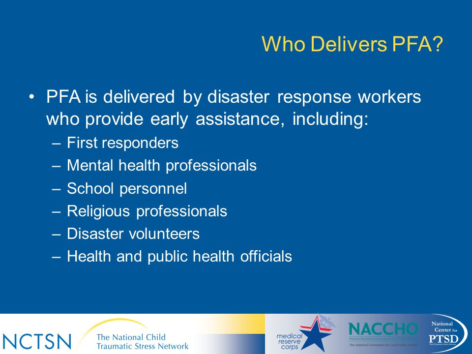 Who Delivers PFA? PFA is delivered by disaster response workers who provide early assistance, including: –First responders –Mental health professional