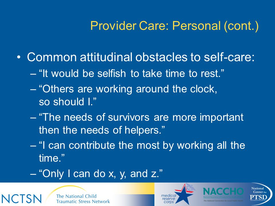 "Provider Care: Personal (cont.) Common attitudinal obstacles to self-care: –""It would be selfish to take time to rest."" –""Others are working around th"