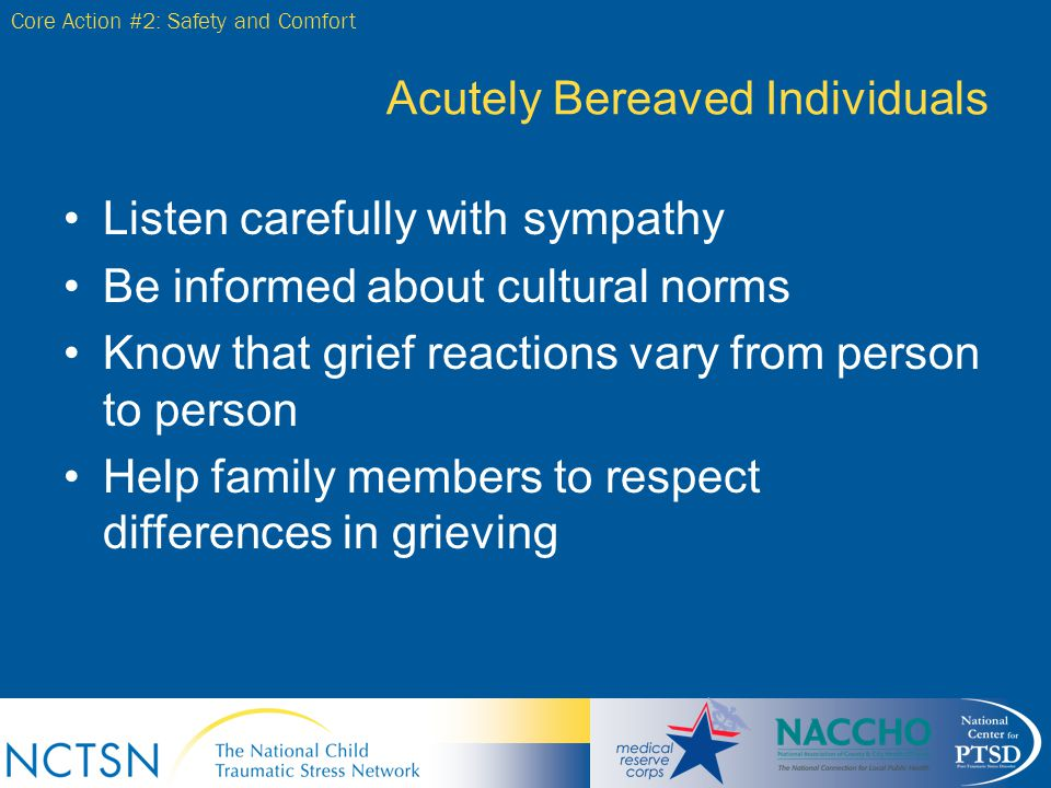 Acutely Bereaved Individuals Listen carefully with sympathy Be informed about cultural norms Know that grief reactions vary from person to person Help