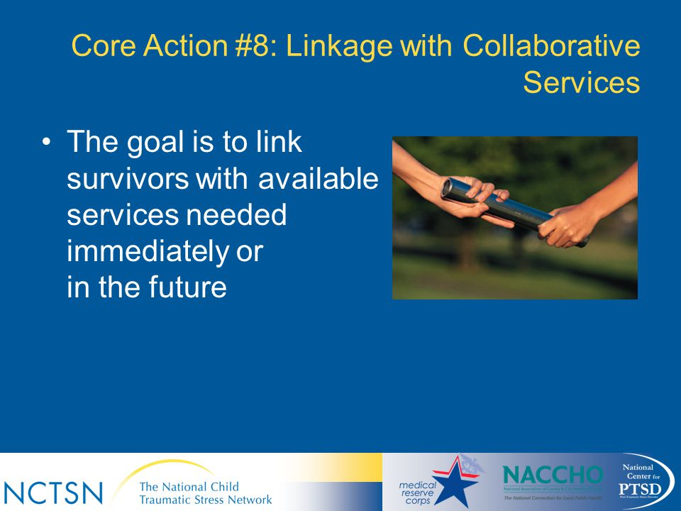 Core Action #8: Linkage with Collaborative Services The goal is to link survivors with available services needed immediately or in the future