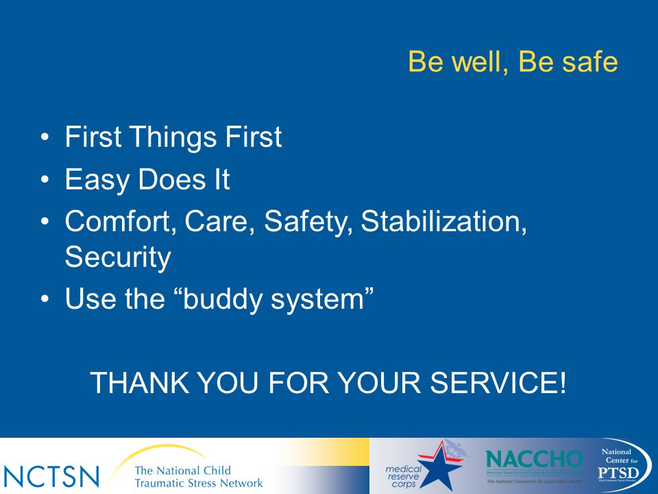 "Be well, Be safe First Things First Easy Does It Comfort, Care, Safety, Stabilization, Security Use the ""buddy system"" THANK YOU FOR YOUR SERVICE!"