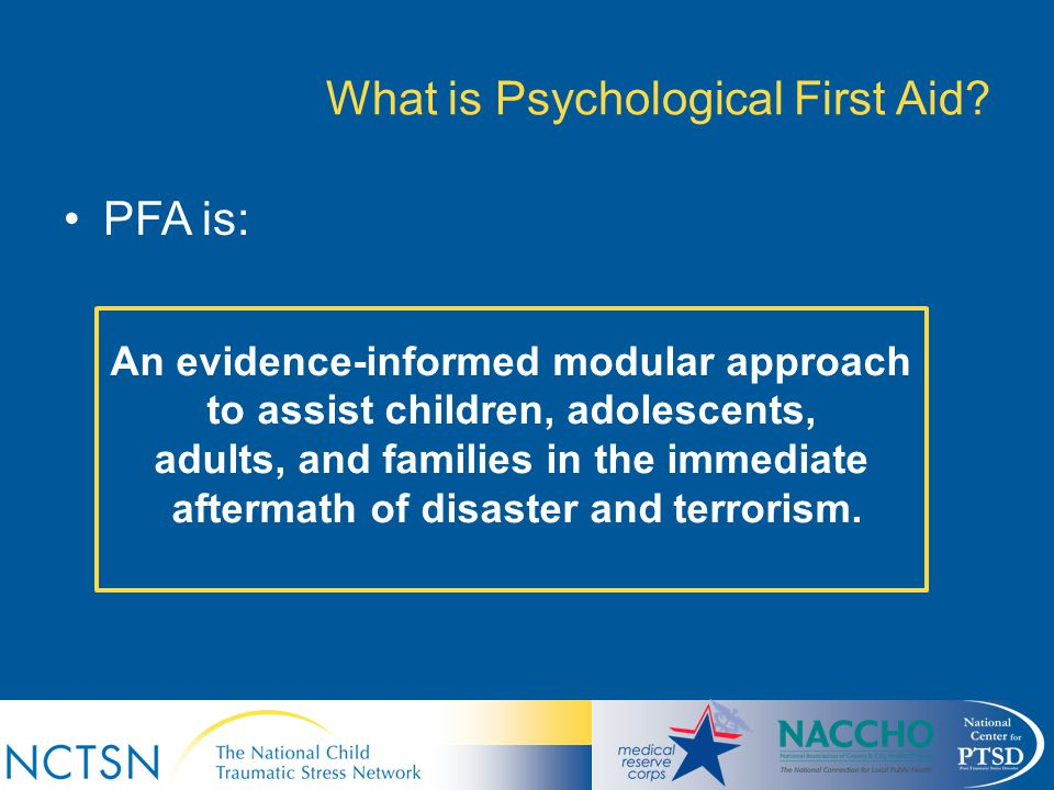 What is Psychological First Aid? PFA is: An evidence-informed modular approach to assist children, adolescents, adults, and families in the immediate