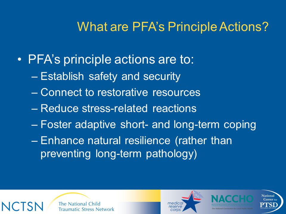 What are PFA's Principle Actions? PFA's principle actions are to: –Establish safety and security –Connect to restorative resources –Reduce stress-rela