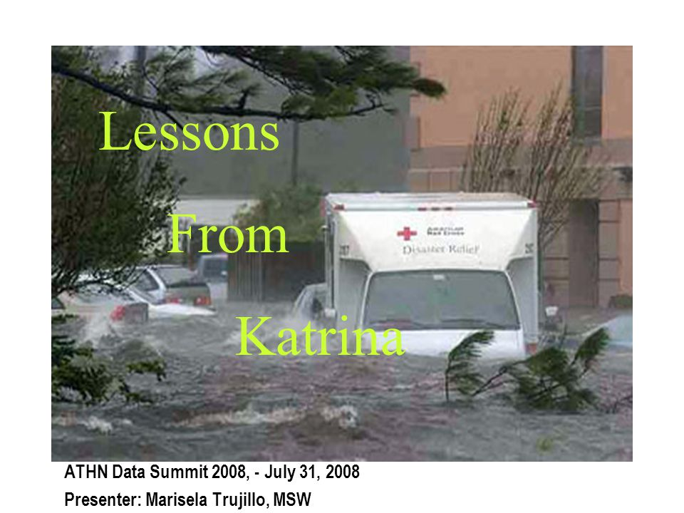 Lessons From Katrina ATHN Data Summit 2008, - July 31, 2008 Presenter: Marisela Trujillo, MSW