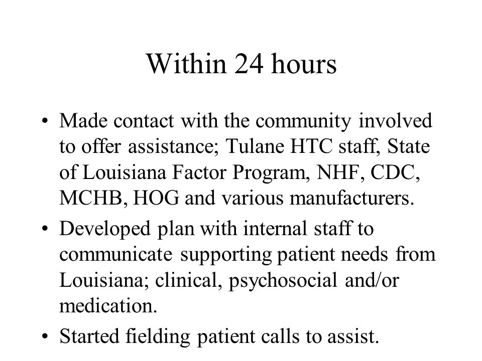 Within 24 hours Made contact with the community involved to offer assistance; Tulane HTC staff, State of Louisiana Factor Program, NHF, CDC, MCHB, HOG and various manufacturers.