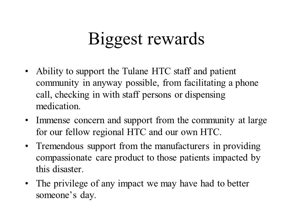 Biggest rewards Ability to support the Tulane HTC staff and patient community in anyway possible, from facilitating a phone call, checking in with staff persons or dispensing medication.