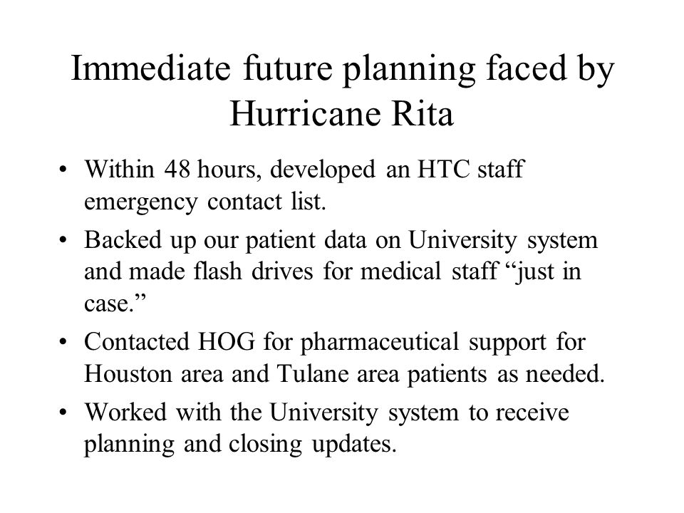 Immediate future planning faced by Hurricane Rita Within 48 hours, developed an HTC staff emergency contact list.