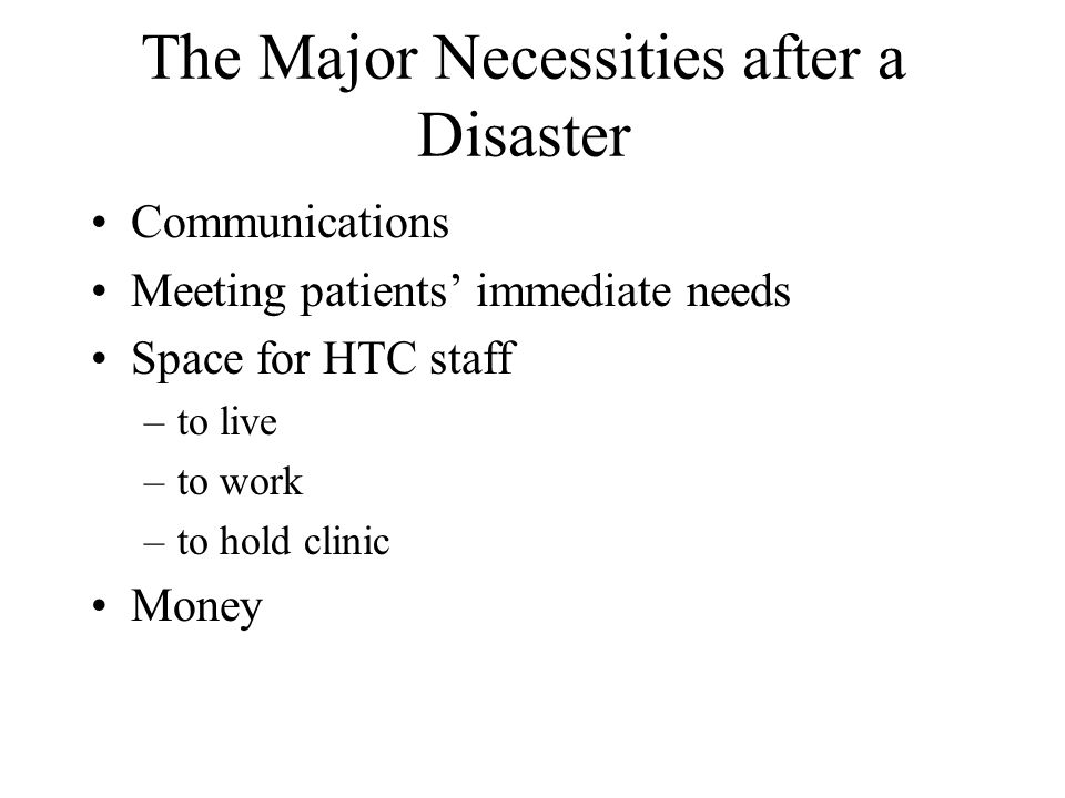 The Major Necessities after a Disaster Communications Meeting patients' immediate needs Space for HTC staff –to live –to work –to hold clinic Money