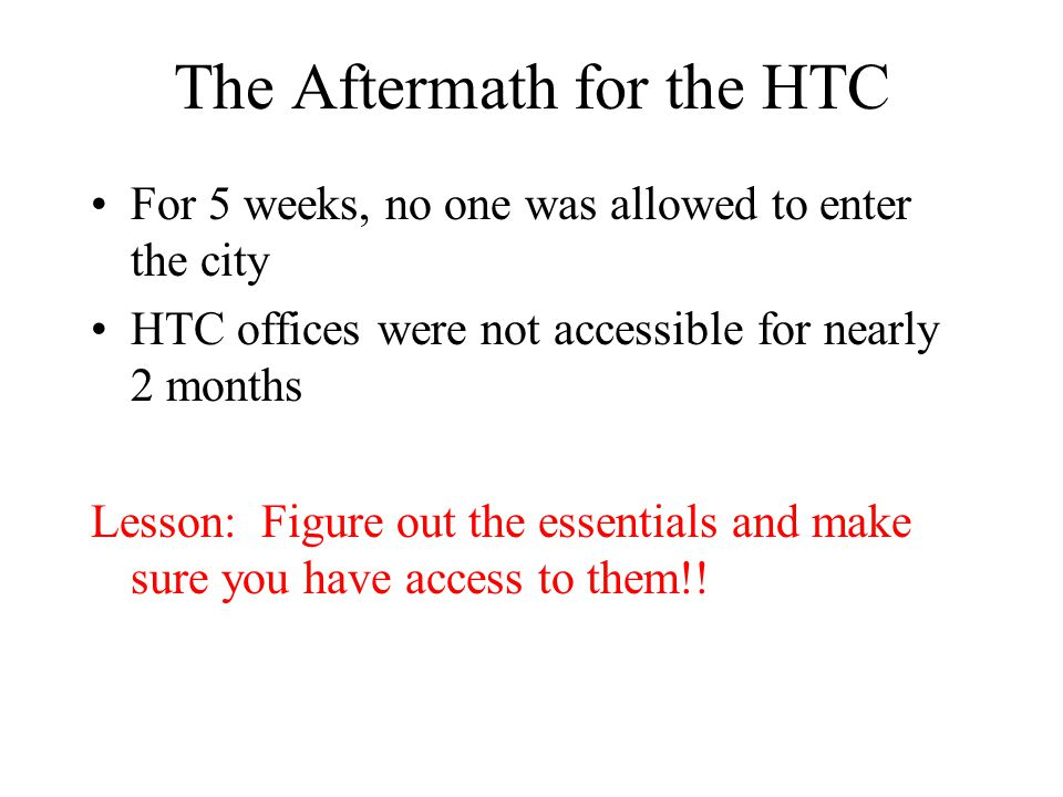 The Aftermath for the HTC For 5 weeks, no one was allowed to enter the city HTC offices were not accessible for nearly 2 months Lesson: Figure out the essentials and make sure you have access to them!!