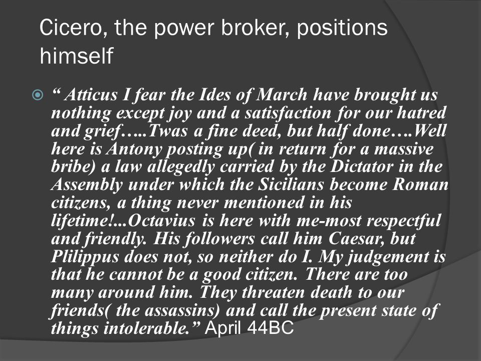 Cicero, the power broker, positions himself  Atticus I fear the Ides of March have brought us nothing except joy and a satisfaction for our hatred and grief…..Twas a fine deed, but half done….Well here is Antony posting up( in return for a massive bribe) a law allegedly carried by the Dictator in the Assembly under which the Sicilians become Roman citizens, a thing never mentioned in his lifetime!...Octavius is here with me-most respectful and friendly.