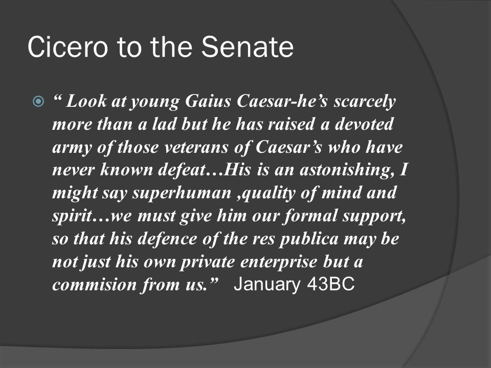 Cicero to the Senate  Look at young Gaius Caesar-he's scarcely more than a lad but he has raised a devoted army of those veterans of Caesar's who have never known defeat…His is an astonishing, I might say superhuman,quality of mind and spirit…we must give him our formal support, so that his defence of the res publica may be not just his own private enterprise but a commision from us. January 43BC