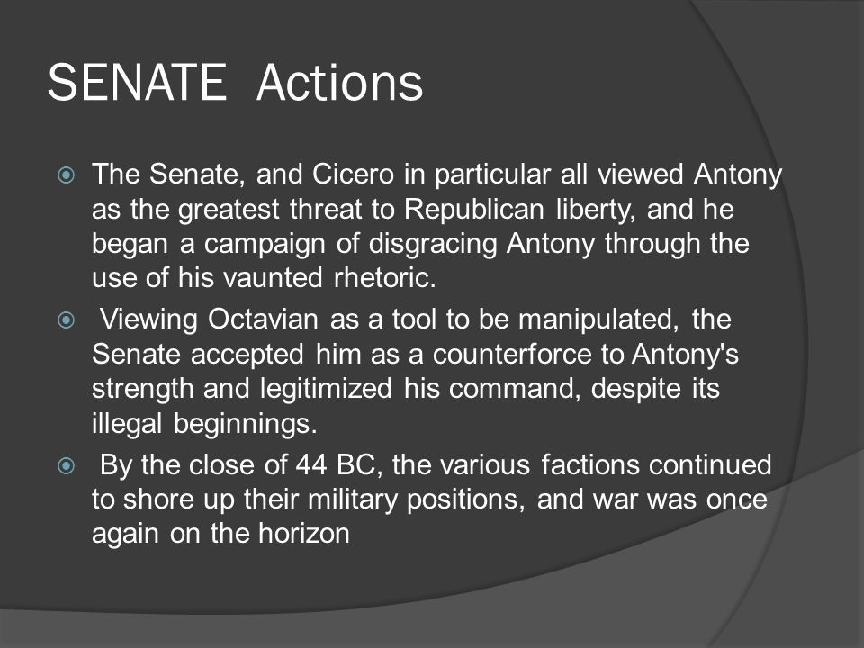 SENATE Actions  The Senate, and Cicero in particular all viewed Antony as the greatest threat to Republican liberty, and he began a campaign of disgracing Antony through the use of his vaunted rhetoric.