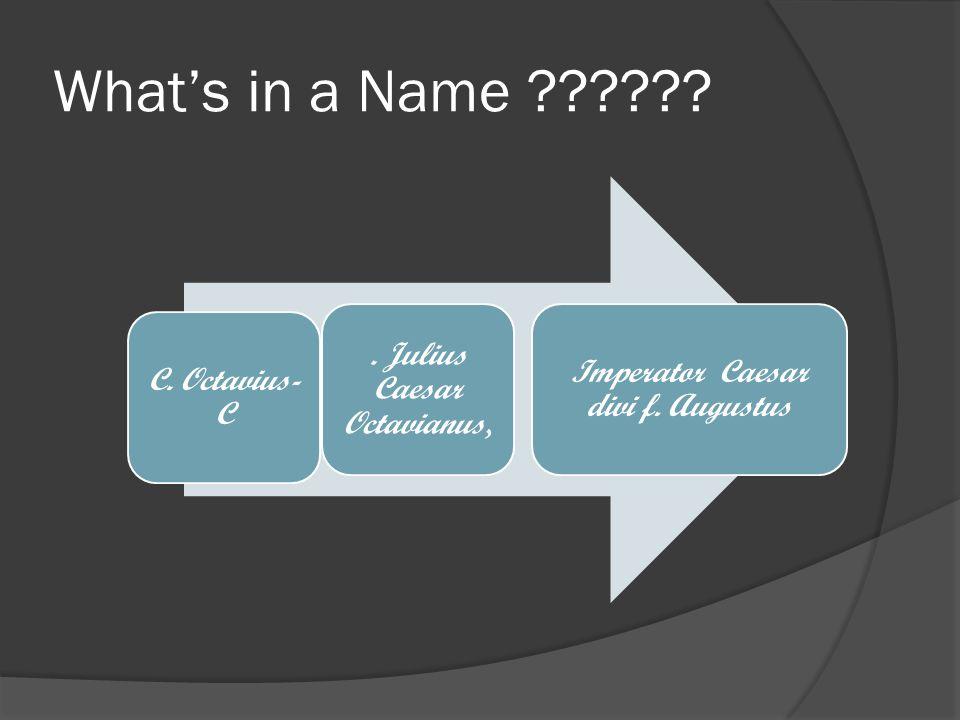 What's in a Name . Julius Caesar Octavianus, C. Octavius- C Imperator Caesar divi f. Augustus