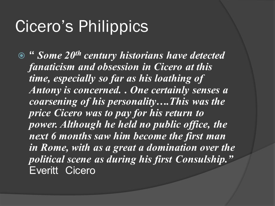 Cicero's Philippics  Some 20 th century historians have detected fanaticism and obsession in Cicero at this time, especially so far as his loathing of Antony is concerned..